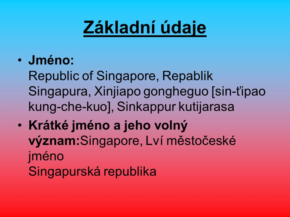 Základní údaje Jméno: Republic of Singapore, Repablik Singapura, Xinjiapo gongheguo [sin-ťipao kung-che-kuo], Sinkappur kutijarasa.